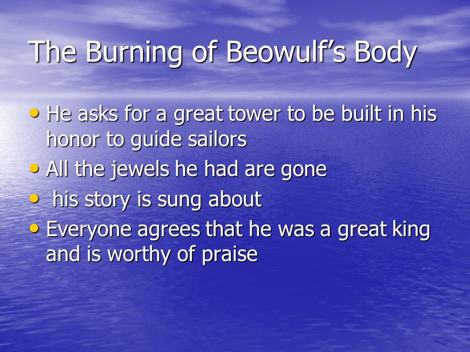 The Burning of Beowulfs Body He asks for a great tower to be built in his honor to guide sailors He asks for a great tower to be built in his honor to