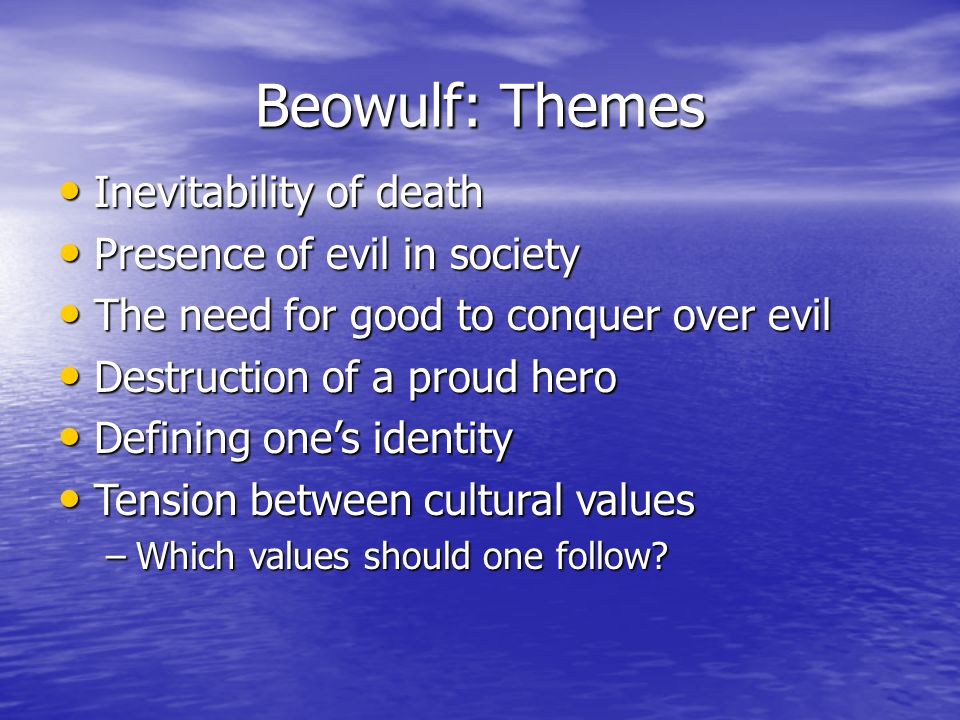 Beowulf: Themes Inevitability of death Inevitability of death Presence of evil in society Presence of evil in society The need for good to conquer ove