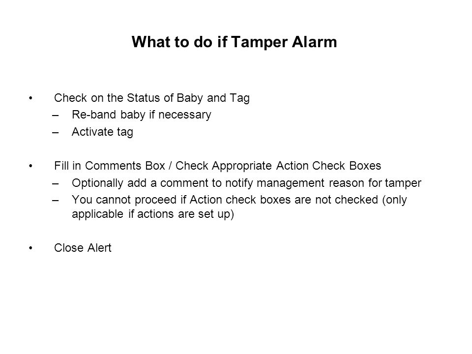 What to do if Tamper Alarm Check on the Status of Baby and Tag –Re-band baby if necessary –Activate tag Fill in Comments Box / Check Appropriate Action Check Boxes –Optionally add a comment to notify management reason for tamper –You cannot proceed if Action check boxes are not checked (only applicable if actions are set up) Close Alert