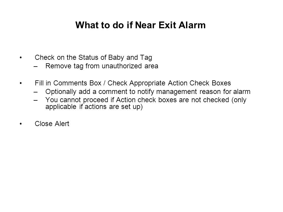 What to do if Near Exit Alarm Check on the Status of Baby and Tag –Remove tag from unauthorized area Fill in Comments Box / Check Appropriate Action Check Boxes –Optionally add a comment to notify management reason for alarm –You cannot proceed if Action check boxes are not checked (only applicable if actions are set up) Close Alert