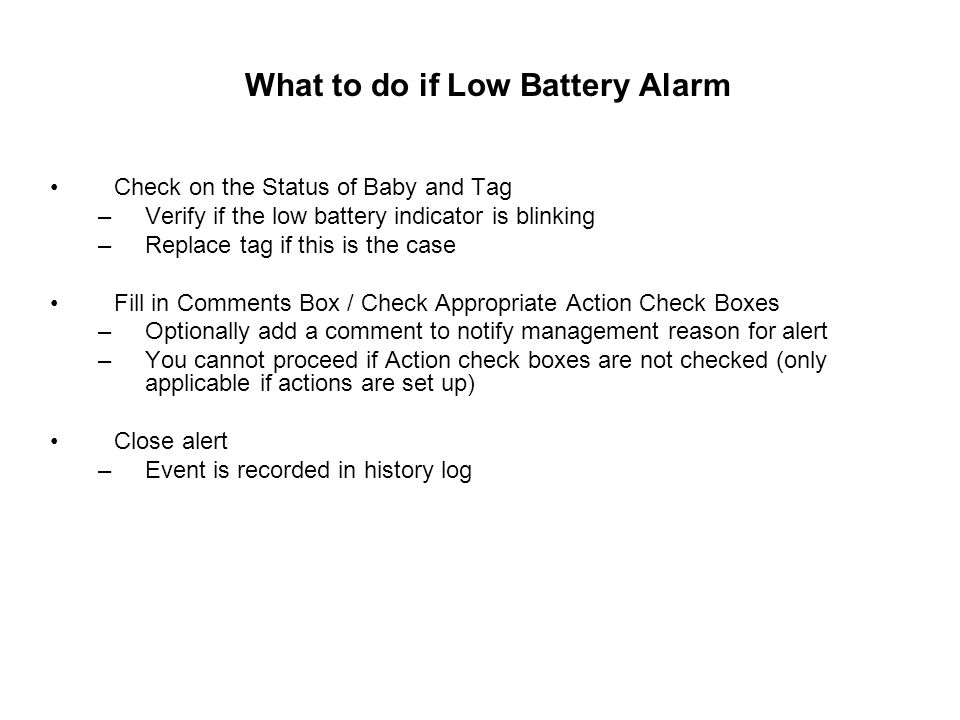 What to do if Low Battery Alarm Check on the Status of Baby and Tag –Verify if the low battery indicator is blinking –Replace tag if this is the case Fill in Comments Box / Check Appropriate Action Check Boxes –Optionally add a comment to notify management reason for alert –You cannot proceed if Action check boxes are not checked (only applicable if actions are set up) Close alert –Event is recorded in history log