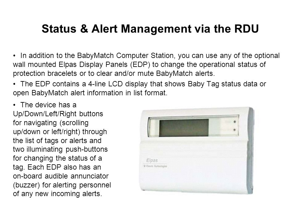 Status & Alert Management via the RDU In addition to the BabyMatch Computer Station, you can use any of the optional wall mounted Elpas Display Panels (EDP) to change the operational status of protection bracelets or to clear and/or mute BabyMatch alerts.
