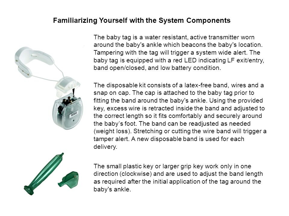 Familiarizing Yourself with the System Components The small plastic key or larger grip key work only in one direction (clockwise) and are used to adjust the band length as required after the initial application of the tag around the baby s ankle.