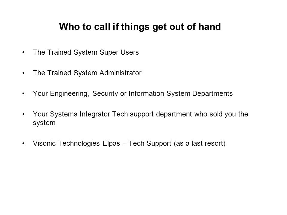 Who to call if things get out of hand The Trained System Super Users The Trained System Administrator Your Engineering, Security or Information System Departments Your Systems Integrator Tech support department who sold you the system Visonic Technologies Elpas – Tech Support (as a last resort)