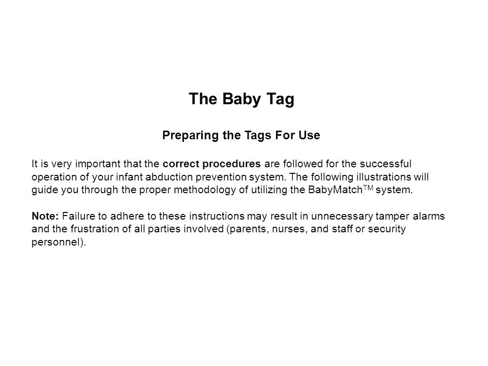 The Baby Tag Preparing the Tags For Use It is very important that the correct procedures are followed for the successful operation of your infant abduction prevention system.