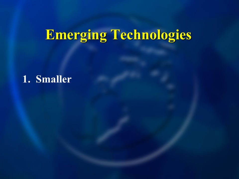Emerging Technologies 1. Smaller