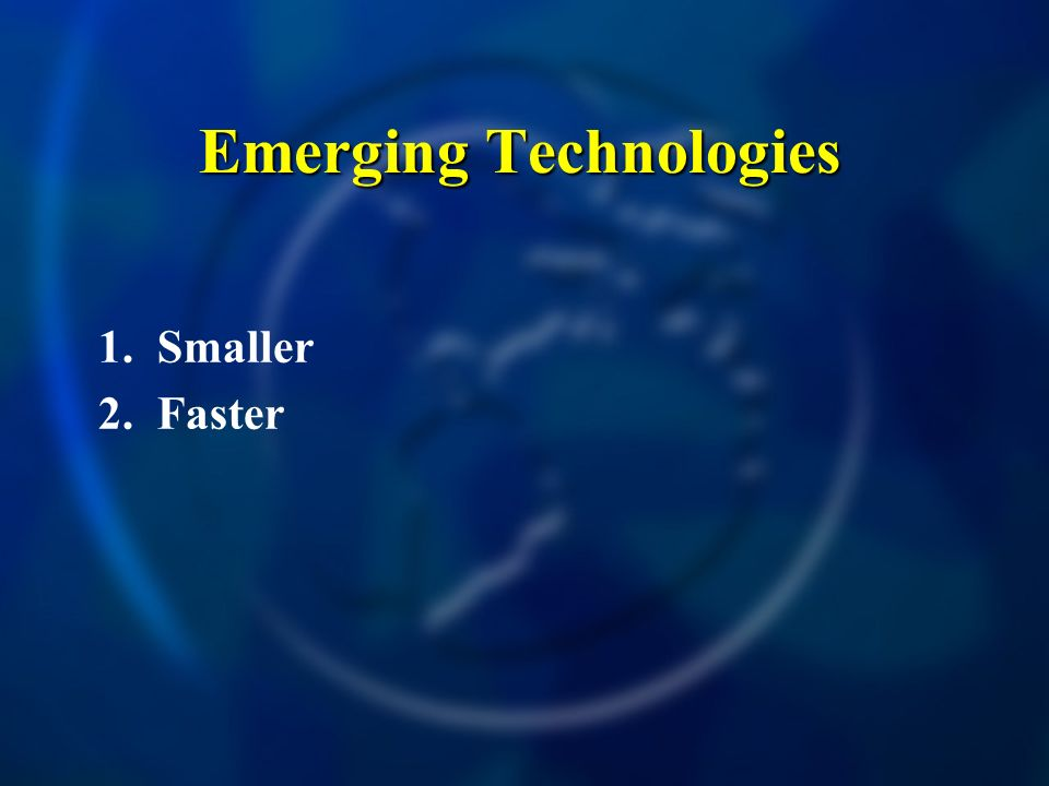 Emerging Technologies 1. Smaller 2. Faster