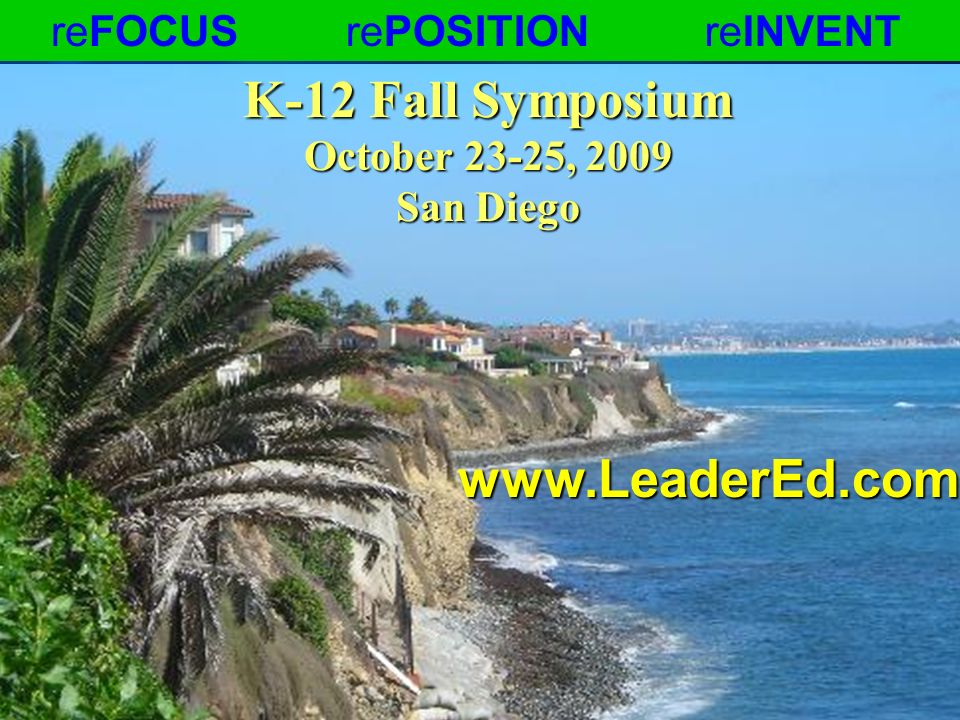 K-12 Fall Symposium October 23-25, 2009 San Diego reFOCUSrePOSITIONreINVENTwww.LeaderEd.com