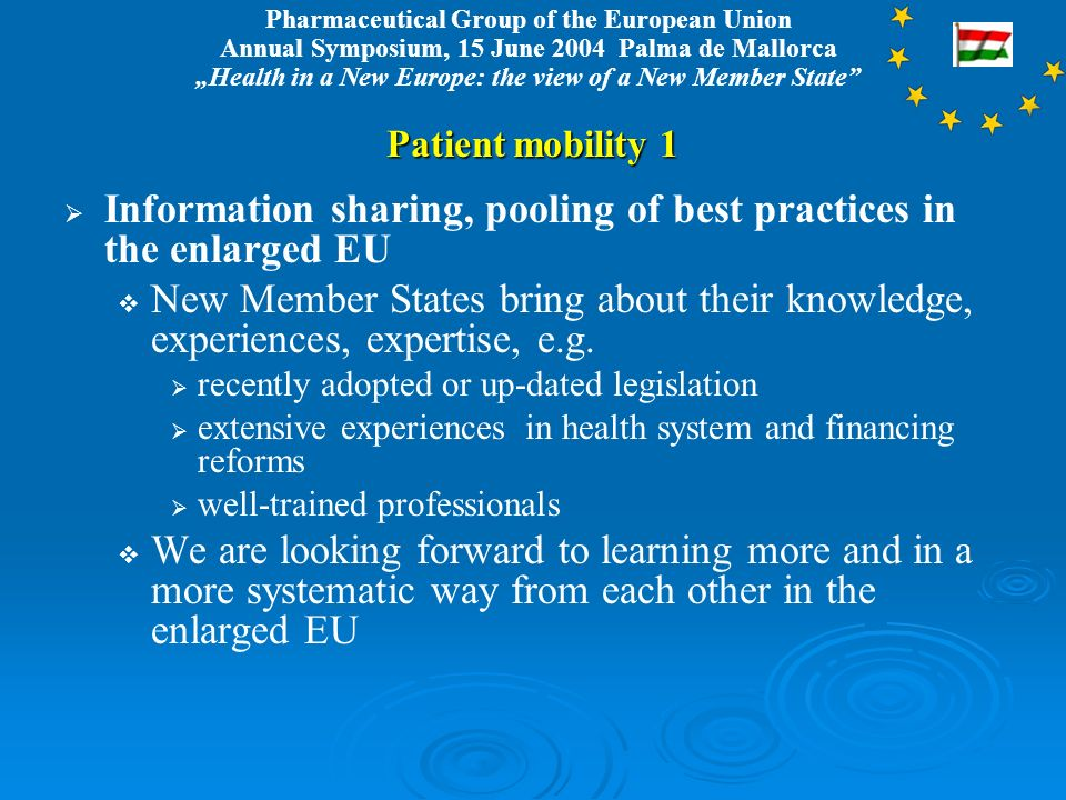 Pharmaceutical Group of the European Union Annual Symposium, 15 June 2004 Palma de Mallorca Health in a New Europe: the view of a New Member State Patient mobility 1 Information sharing, pooling of best practices in the enlarged EU New Member States bring about their knowledge, experiences, expertise, e.g.