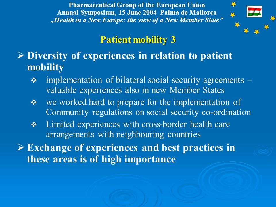Pharmaceutical Group of the European Union Annual Symposium, 15 June 2004 Palma de Mallorca Health in a New Europe: the view of a New Member State Patient mobility 3 Diversity of experiences in relation to patient mobility implementation of bilateral social security agreements – valuable experiences also in new Member States we worked hard to prepare for the implementation of Community regulations on social security co-ordination Limited experiences with cross-border health care arrangements with neighbouring countries Exchange of experiences and best practices in these areas is of high importance