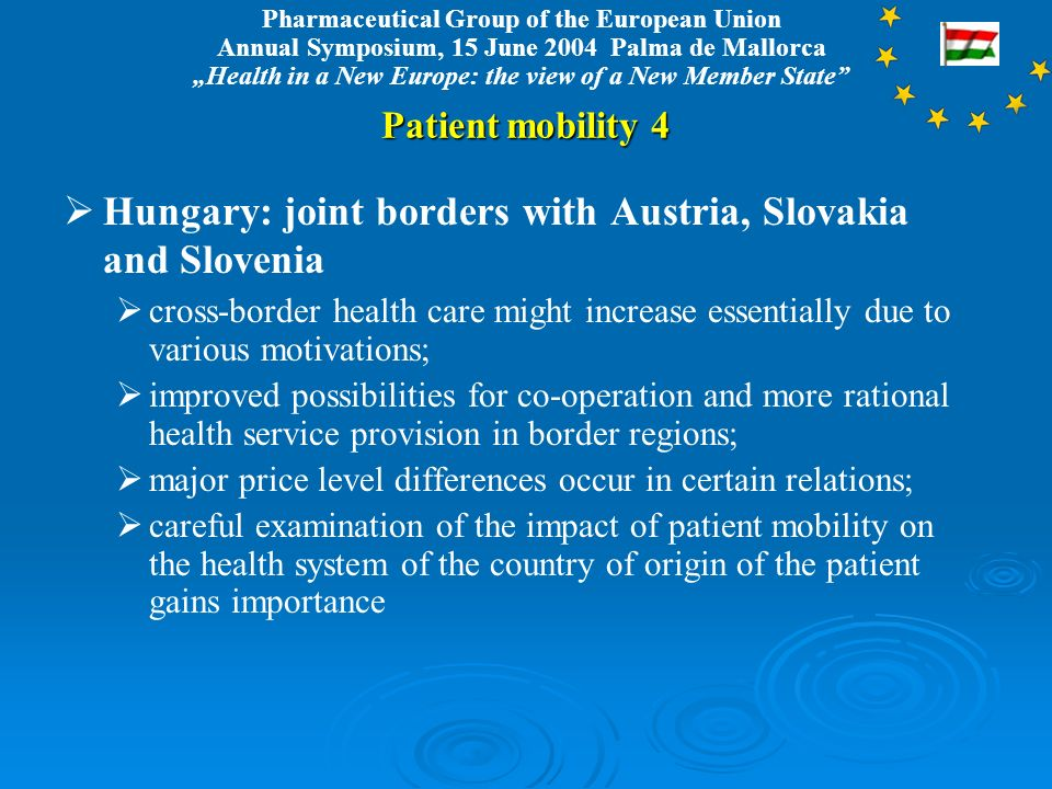 Pharmaceutical Group of the European Union Annual Symposium, 15 June 2004 Palma de Mallorca Health in a New Europe: the view of a New Member State Patient mobility 4 Hungary: joint borders with Austria, Slovakia and Slovenia cross-border health care might increase essentially due to various motivations; improved possibilities for co-operation and more rational health service provision in border regions; major price level differences occur in certain relations; careful examination of the impact of patient mobility on the health system of the country of origin of the patient gains importance