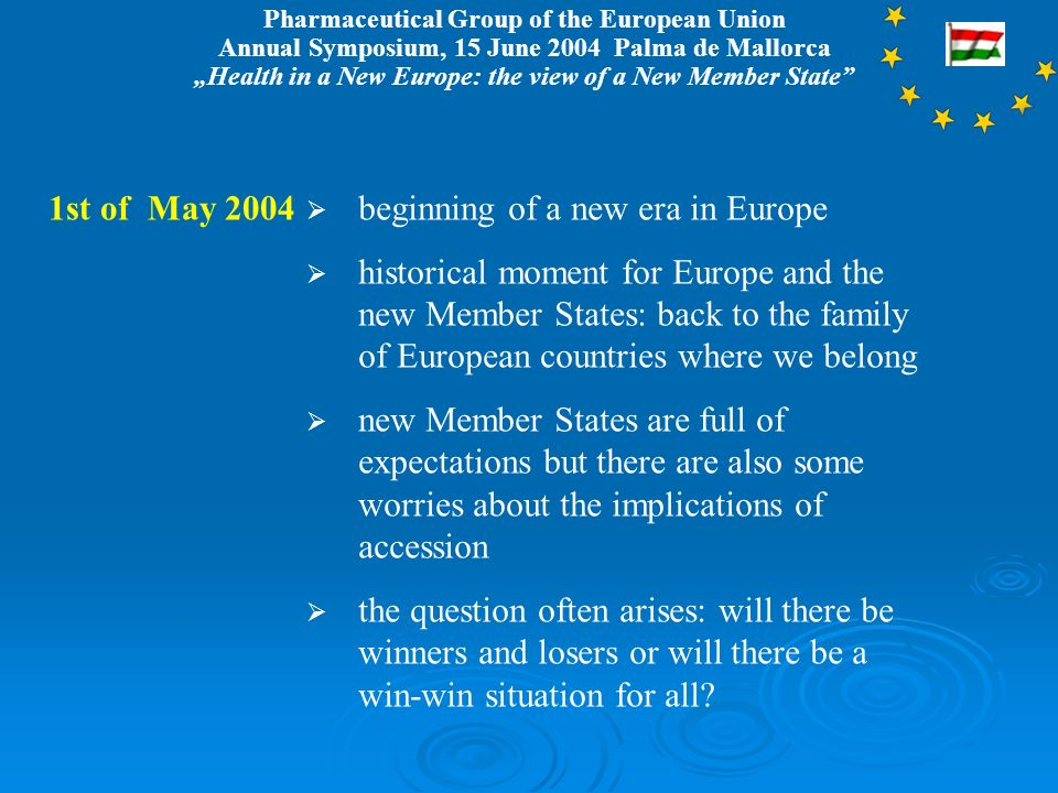 Pharmaceutical Group of the European Union Annual Symposium, 15 June 2004 Palma de Mallorca Health in a New Europe: the view of a New Member State 1st of May 2004 beginning of a new era in Europe historical moment for Europe and the new Member States: back to the family of European countries where we belong new Member States are full of expectations but there are also some worries about the implications of accession the question often arises: will there be winners and losers or will there be a win-win situation for all