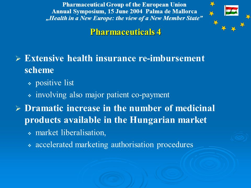 Pharmaceutical Group of the European Union Annual Symposium, 15 June 2004 Palma de Mallorca Health in a New Europe: the view of a New Member State Pharmaceuticals 4 Extensive health insurance re-imbursement scheme positive list involving also major patient co-payment Dramatic increase in the number of medicinal products available in the Hungarian market market liberalisation, accelerated marketing authorisation procedures