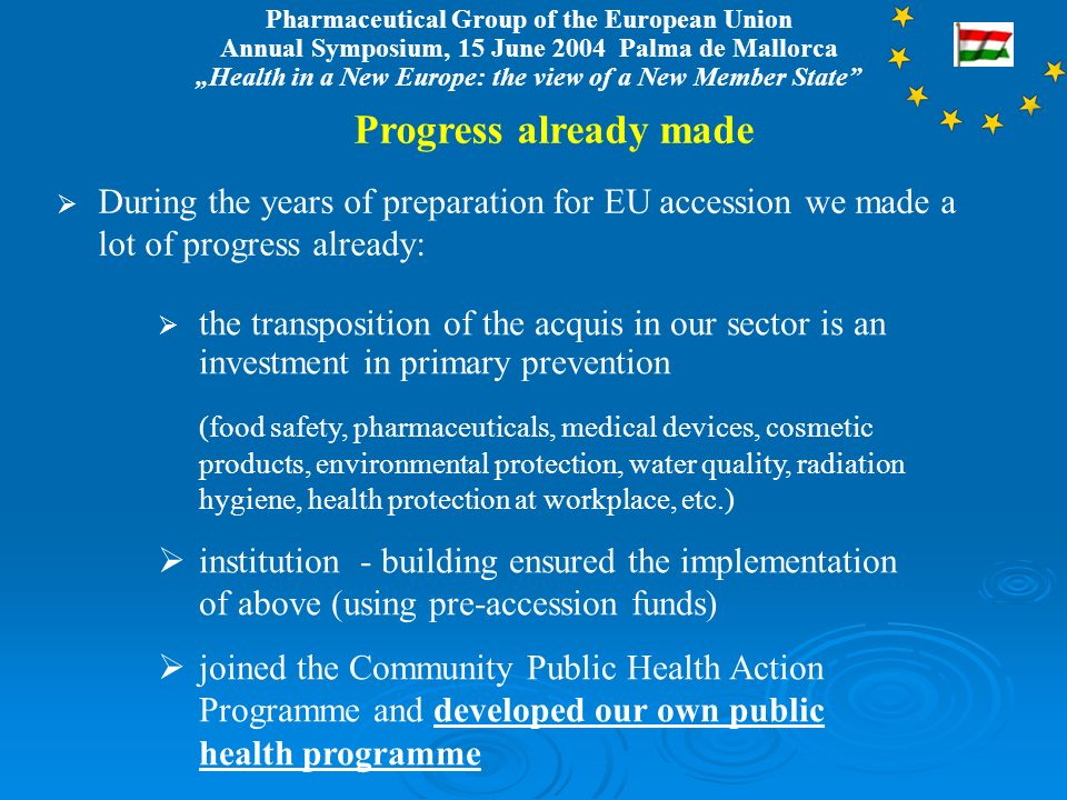 Pharmaceutical Group of the European Union Annual Symposium, 15 June 2004 Palma de Mallorca Health in a New Europe: the view of a New Member State Progress already made During the years of preparation for EU accession we made a lot of progress already: the transposition of the acquis in our sector is an investment in primary prevention (food safety, pharmaceuticals, medical devices, cosmetic products, environmental protection, water quality, radiation hygiene, health protection at workplace, etc.) institution - building ensured the implementation of above (using pre-accession funds) joined the Community Public Health Action Programme and developed our own public health programme