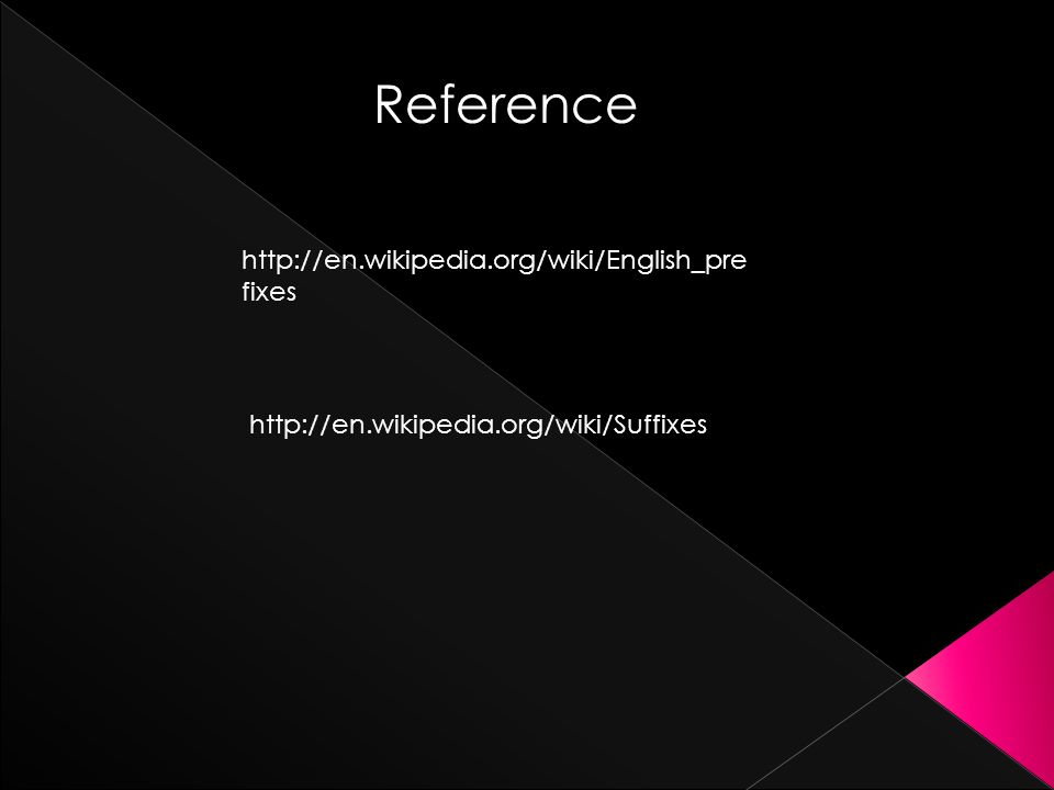 Reference http://en.wikipedia.org/wiki/English_pre fixes http://en.wikipedia.org/wiki/Suffixes