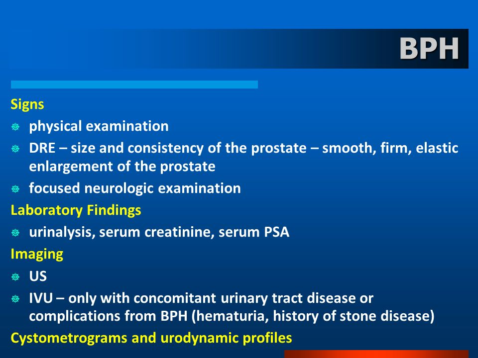 BPH Signs physical examination DRE – size and consistency of the prostate – smooth, firm, elastic enlargement of the prostate focused neurologic exami