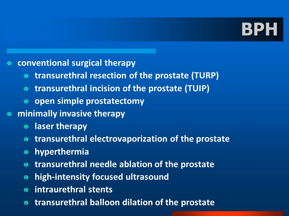 BPH conventional surgical therapy transurethral resection of the prostate (TURP) transurethral incision of the prostate (TUIP) open simple prostatecto