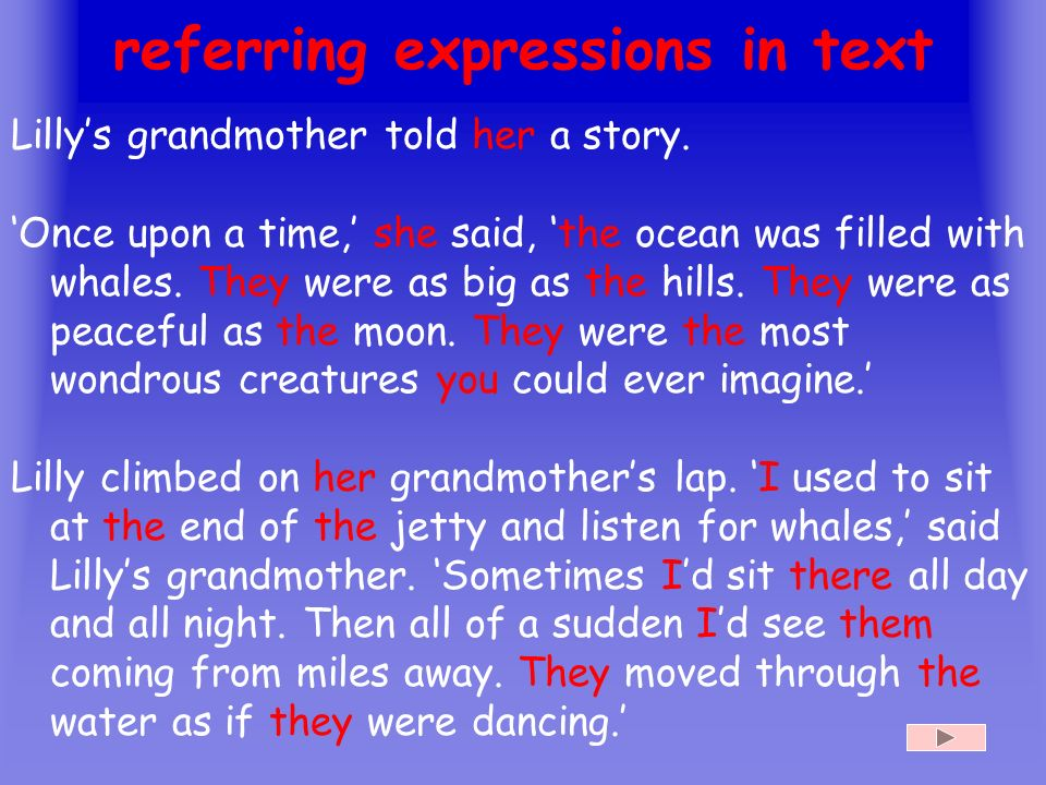 13 referring expressions in text Lillys grandmother told her a story. Once upon a time, she said, the ocean was filled with whales. They were as big a