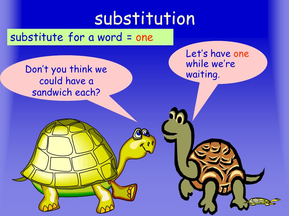 15 substitution Dont you think we could have a sandwich each? Lets have one while were waiting. substitute for a word = one