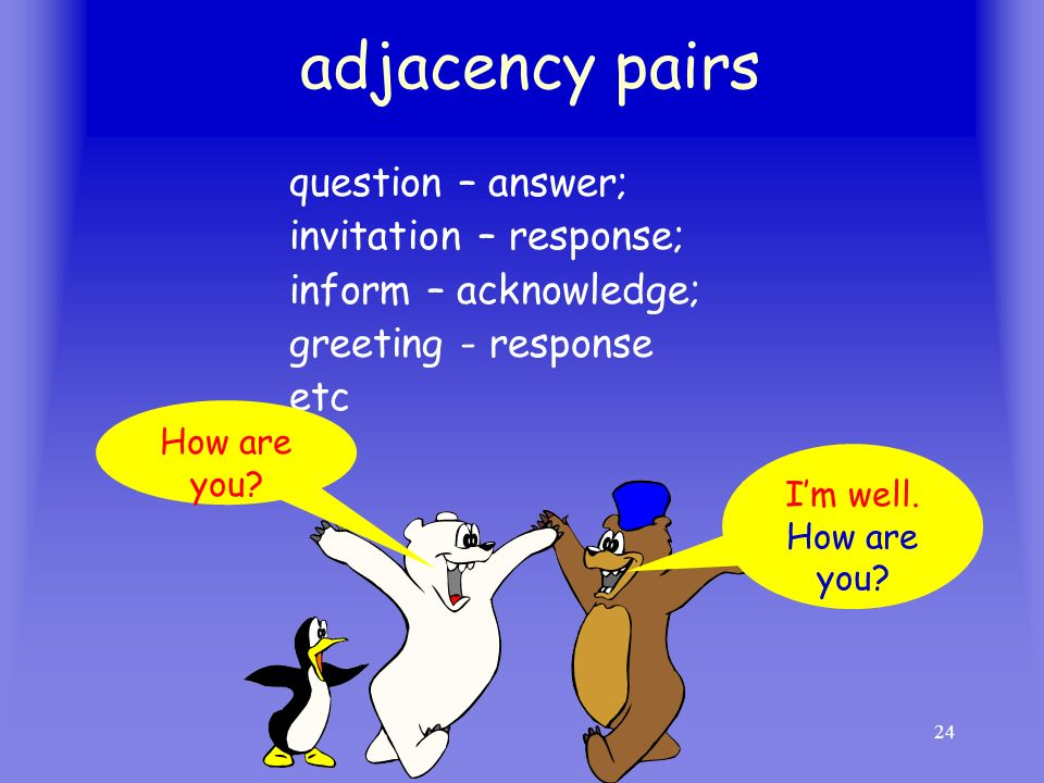 24 adjacency pairs question – answer; invitation – response; inform – acknowledge; greeting - response etc How are you? Im well. How are you?