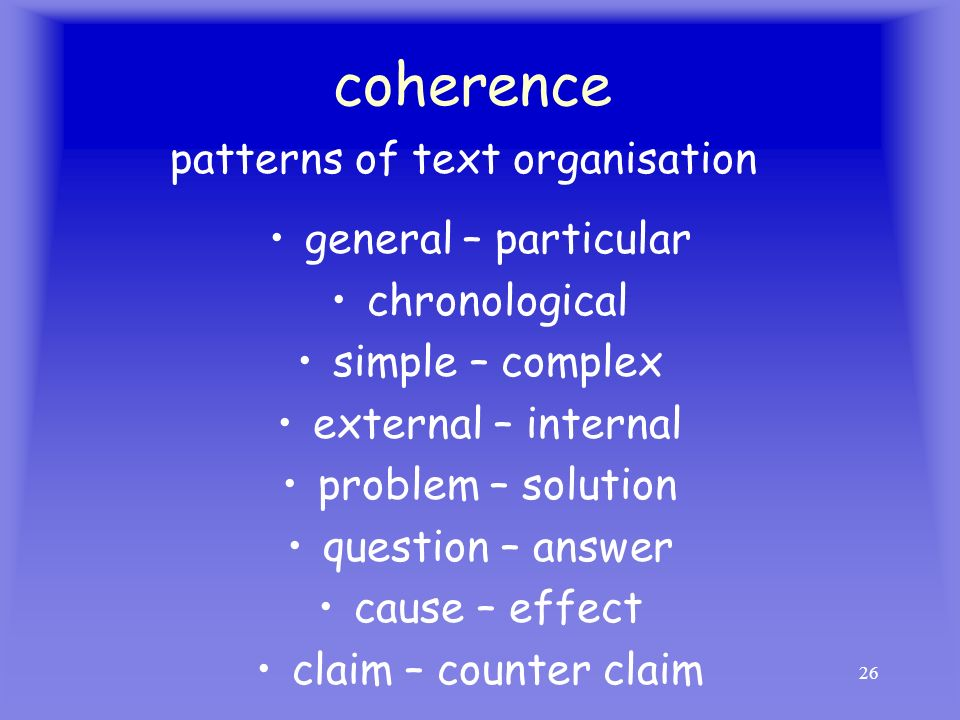 26 coherence general – particular chronological simple – complex external – internal problem – solution question – answer cause – effect claim – count