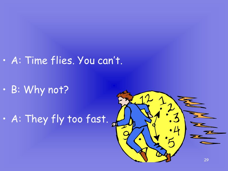 29 A: Time flies. You cant. B: Why not? A: They fly too fast.