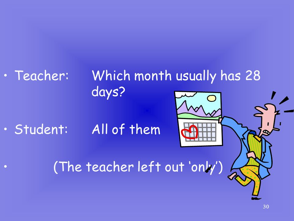 30 Teacher: Which month usually has 28 days? Student: All of them (The teacher left out only)