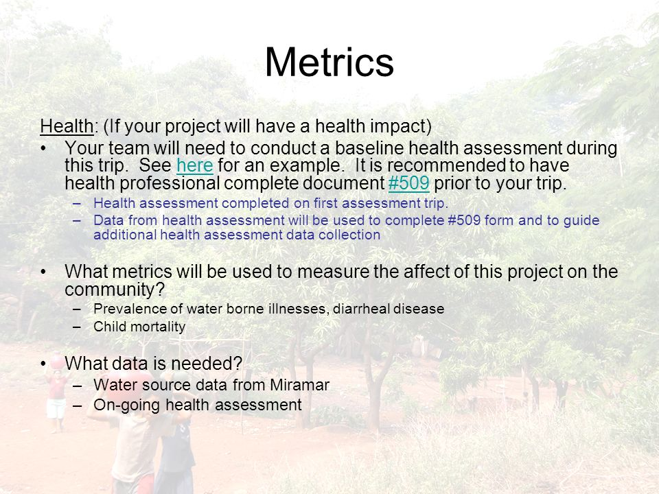 Metrics Health: (If your project will have a health impact) Your team will need to conduct a baseline health assessment during this trip.