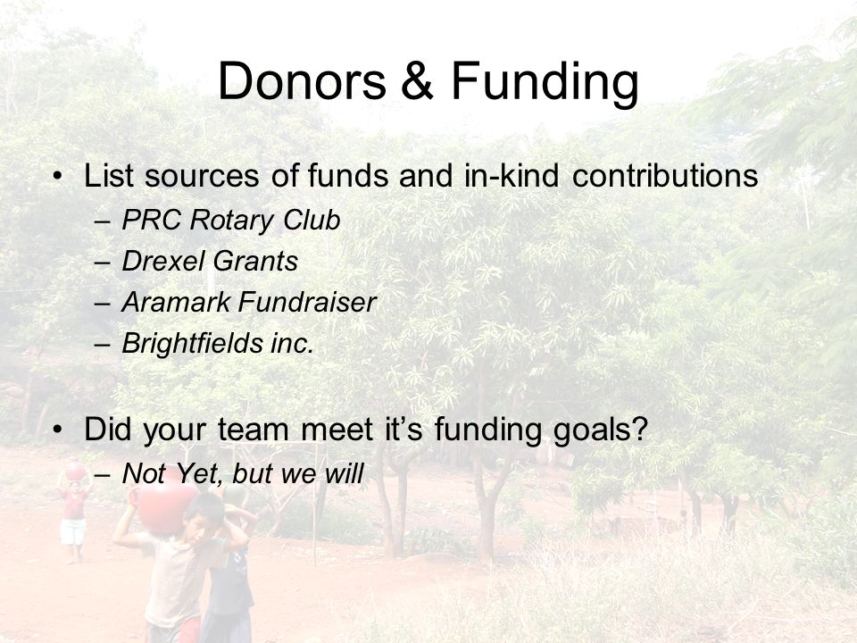 Donors & Funding List sources of funds and in-kind contributions –PRC Rotary Club –Drexel Grants –Aramark Fundraiser –Brightfields inc.
