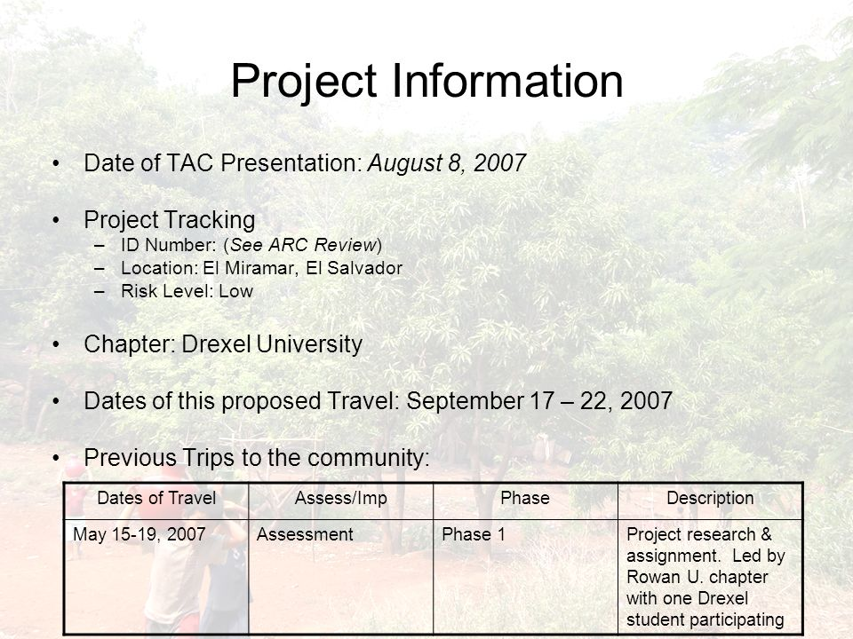 Project Information Date of TAC Presentation: August 8, 2007 Project Tracking –ID Number: (See ARC Review) –Location: El Miramar, El Salvador –Risk Level: Low Chapter: Drexel University Dates of this proposed Travel: September 17 – 22, 2007 Previous Trips to the community: Dates of TravelAssess/ImpPhaseDescription May 15-19, 2007AssessmentPhase 1Project research & assignment.