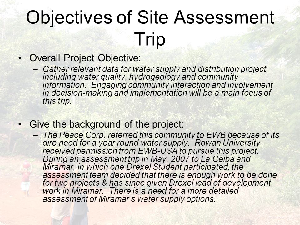 Objectives of Site Assessment Trip Overall Project Objective: –Gather relevant data for water supply and distribution project including water quality, hydrogeology and community information.