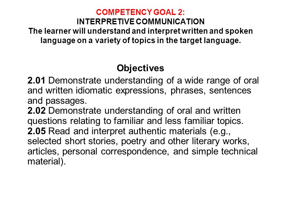 COMPETENCY GOAL 2: INTERPRETIVE COMMUNICATION The learner will understand and interpret written and spoken language on a variety of topics in the targ