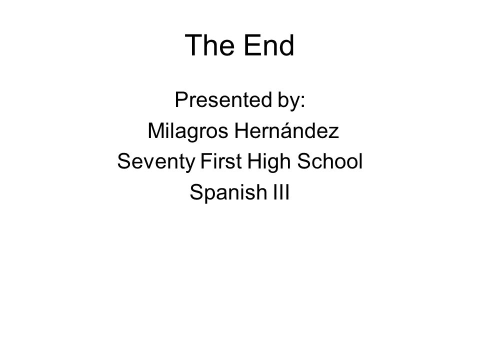The End Presented by: Milagros Hernández Seventy First High School Spanish III