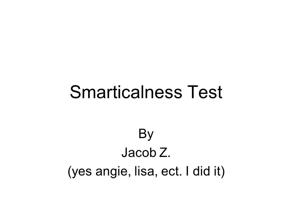 Smarticalness Test By Jacob Z. (yes angie, lisa, ect. I did it)