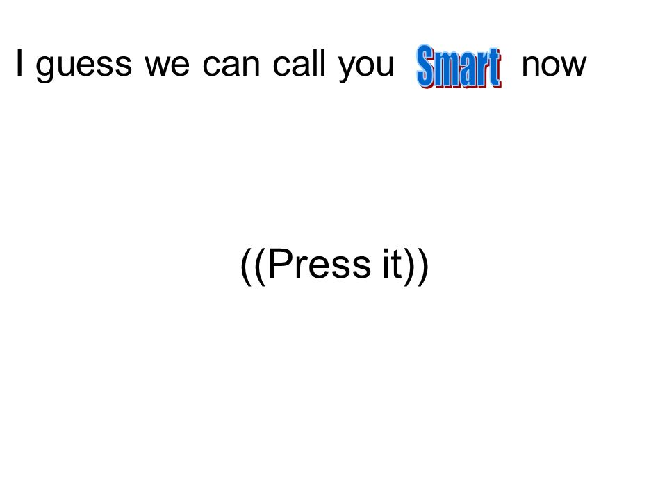 I guess we can call you now ((Press it))