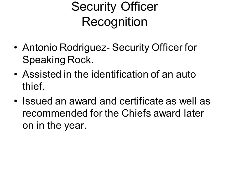 Security Officer Recognition Antonio Rodriguez- Security Officer for Speaking Rock. Assisted in the identification of an auto thief. Issued an award a