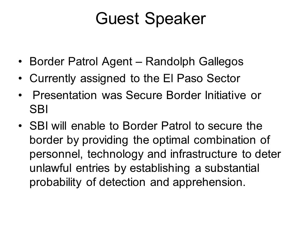 Guest Speaker Border Patrol Agent – Randolph Gallegos Currently assigned to the El Paso Sector Presentation was Secure Border Initiative or SBI SBI wi