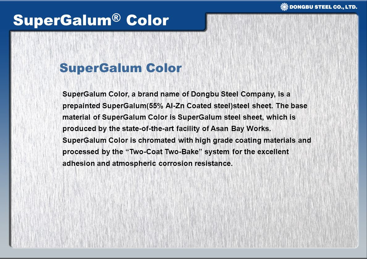 SuperGalum® Color SuperGalum Color, a brand name of Dongbu Steel Company, is a prepainted SuperGalum(55% Al-Zn Coated steel)steel sheet. The base mate