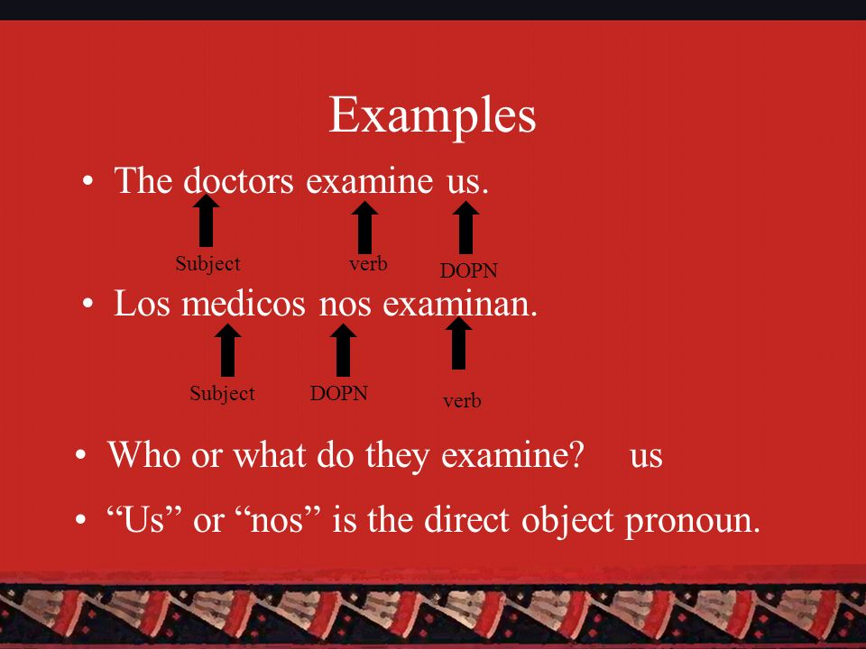 Examples Los medicos nos examinan. The doctors examine us. Subject verb Who or what do they examine?us Us or nos is the direct object pronoun. DOPN