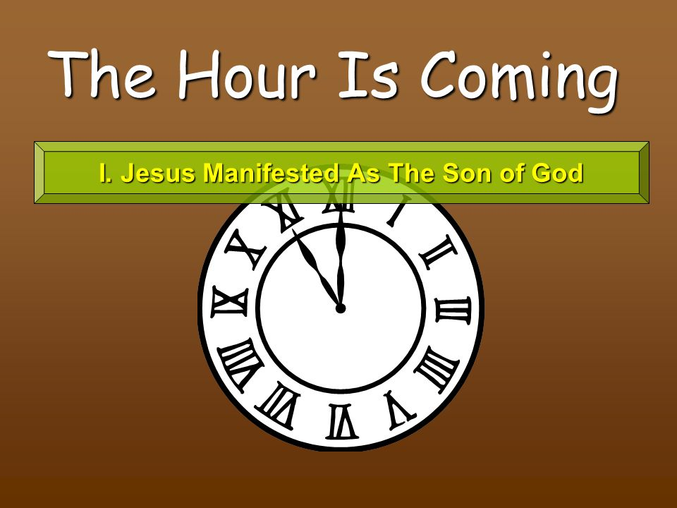 The Hour Is Coming I. Jesus Manifested As The Son of God
