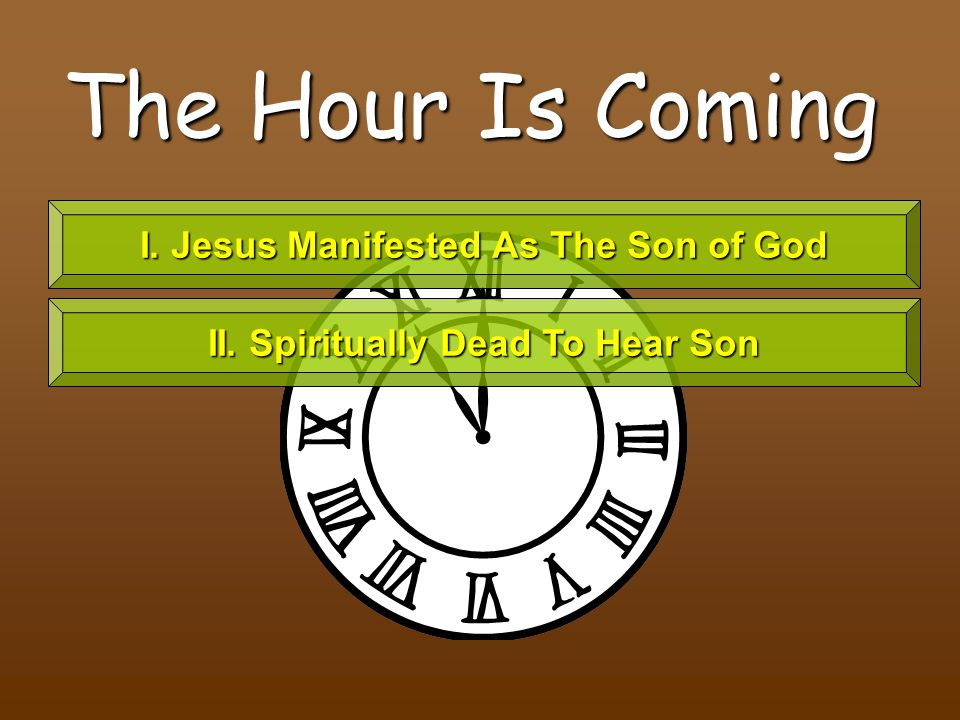The Hour Is Coming I. Jesus Manifested As The Son of God II. Spiritually Dead To Hear Son