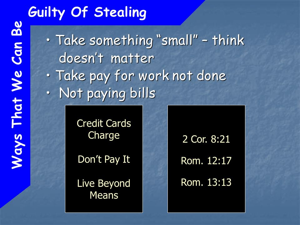 Ways That We Can Be Guilty Of Stealing Take something small – think doesnt matter Take something small – think doesnt matter Take pay for work not done Take pay for work not done Not paying bills Not paying bills Credit Cards Charge Dont Pay It Live Beyond Means 2 Cor.