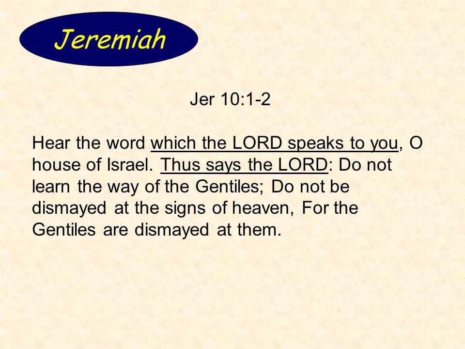 Jeremiah Jer 10:1-2 Hear the word which the LORD speaks to you, O house of Israel. Thus says the LORD: Do not learn the way of the Gentiles; Do not be
