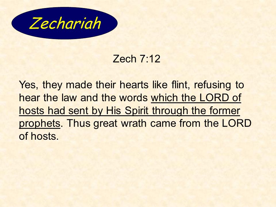 Zechariah Zech 7:12 Yes, they made their hearts like flint, refusing to hear the law and the words which the LORD of hosts had sent by His Spirit through the former prophets.