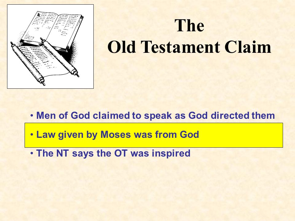 The Old Testament Claim Men of God claimed to speak as God directed them Law given by Moses was from God The NT says the OT was inspired