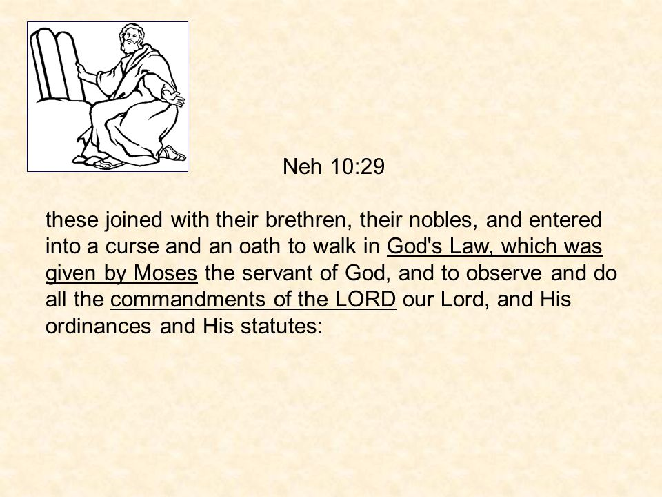 Neh 10:29 these joined with their brethren, their nobles, and entered into a curse and an oath to walk in God s Law, which was given by Moses the servant of God, and to observe and do all the commandments of the LORD our Lord, and His ordinances and His statutes: