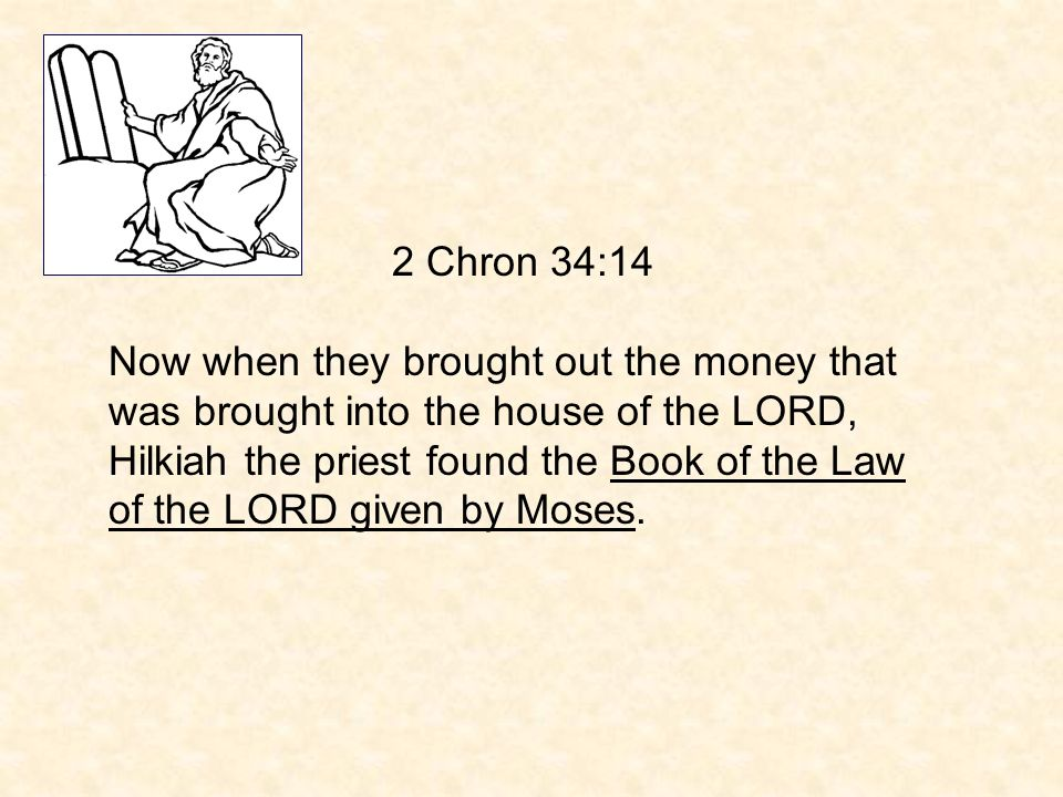 2 Chron 34:14 Now when they brought out the money that was brought into the house of the LORD, Hilkiah the priest found the Book of the Law of the LORD given by Moses.