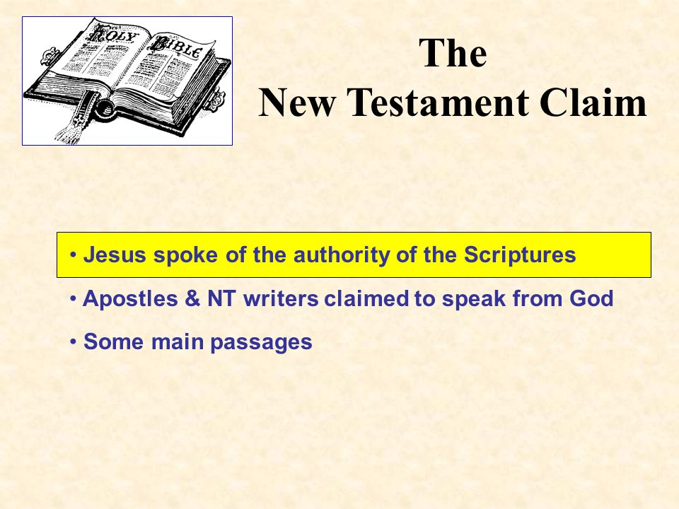 The New Testament Claim Jesus spoke of the authority of the Scriptures Apostles & NT writers claimed to speak from God Some main passages