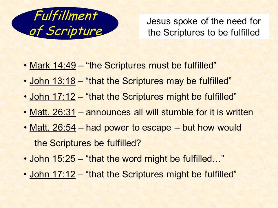 Fulfillment of Scripture Jesus spoke of the need for the Scriptures to be fulfilled Mark 14:49 – the Scriptures must be fulfilled John 13:18 – that the Scriptures may be fulfilled John 17:12 – that the Scriptures might be fulfilled Matt.