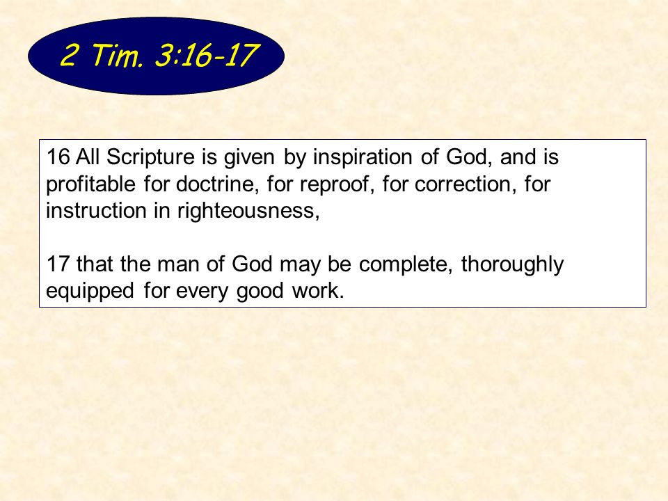 2 Tim. 3:16-17 16 All Scripture is given by inspiration of God, and is profitable for doctrine, for reproof, for correction, for instruction in righte